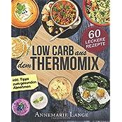 Low Carb Thermomix©: Das Kochbuch mit 60 leckeren und leichten Rezepten - Wie Sie sich gesund ernähren und abnehmen - Mixen mit Low Carb