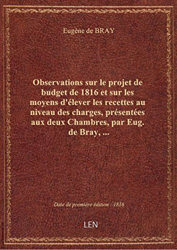 Observations sur le projet de budget de 1816 et sur les moyens d'élever les recettes au niveau des c par Eugène de BRAY