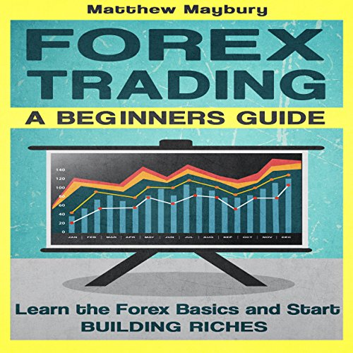Forex: A Beginner's Guide to Forex Trading: Learn the Forex Basics and Start Building Riches - Matthew Maybury - Unabridged