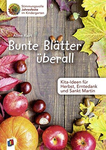 Bunte Blätter überall - Kita-Ideen für Herbst, Erntedank und Sankt Martin (Stimmungsvolle Jahresfeste im Kindergarten)