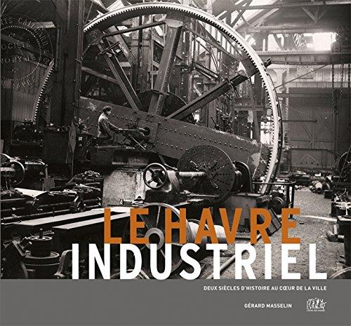 Le Havre Industriel, Deux Siecles d'Histoire au Coeur de la Ville