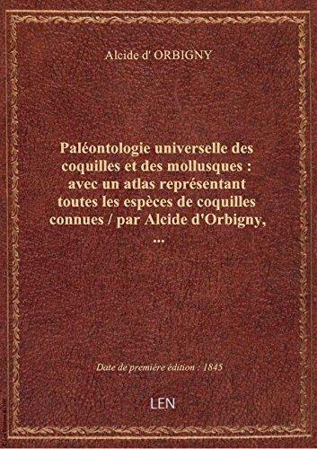 Paléontologie universelle descoquillesetdes mollusques: avecunatlas représentant toutes leses par Alcide d' ORBIGNY