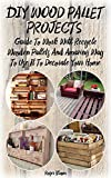 DIY Wood Pallet Projects: Guide To Work With Recycled Wooden Pallets And Amazing Way To Use It To Decorate Your Home: (Household Hacks, DIY Projects, DIY ... crafts, recycle reuse renew Book 1)