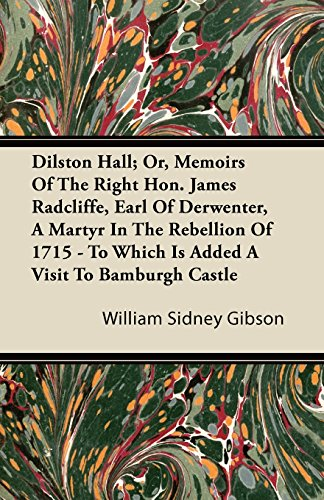 Dilston Hall; Or, Memoirs Of The Right Hon. James Radcliffe, Earl Of Derwenter, A Martyr In The Rebellion Of 1715 - To Which Is Added A Visit To Bamburgh Castle (English Edition) -