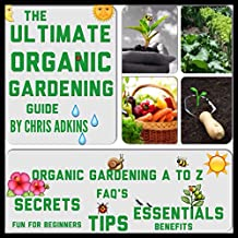 The Ultimate Organic Gardening Guide: Gardening Basics from A to Z for Beginners with Organic Gardening Tips for a Healthy Garden