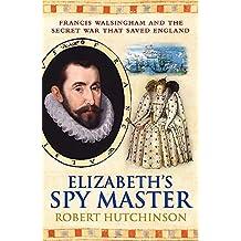 Elizabeth's Spy Master : Francis Walsingham and the secret war that saved England [ Spymaster ]