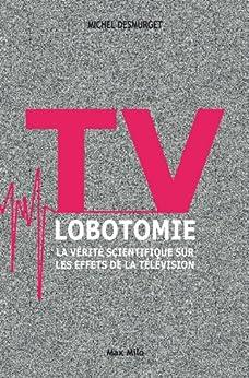 TV lobotomie: La vérité scientifique sur les effets de la télévision - L'inconnu (L INCONNU) (French Edition) di [Desmurget, Michel]