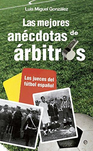 Las mejores anécdotas de árbitros : los jueces del fútbol español por Luis Miguel González López