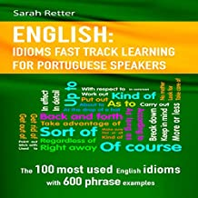 English: Idioms Fast Track Learning for Portuguese Speakers: The 100 Most Used English Idioms with 600 Phrase Examples