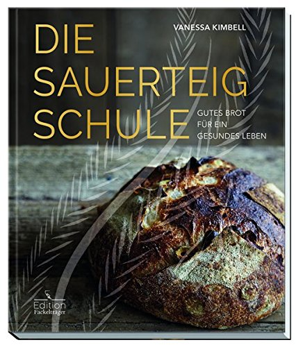 Die Sauerteig Schule: Gutes Brot für ein gesundes Leben (Edition Fackelträger)