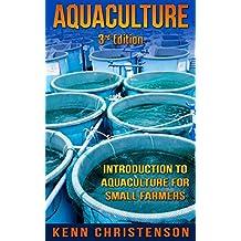Aquaponics: Aquaculture -  An Introduction To Aquaculture For Small Farmers (3rd Edition) (aquaponics, hydroponics, permaculture, fish farming, aquaponics system, ecosystem, aquatic) (English Edition)