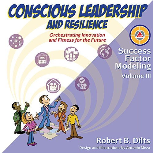 Success Factor Modeling Volume III: Conscious Leadership and Resilience: Orchestrating Innovation and Fitness for the Future por Robert Brian Dilts