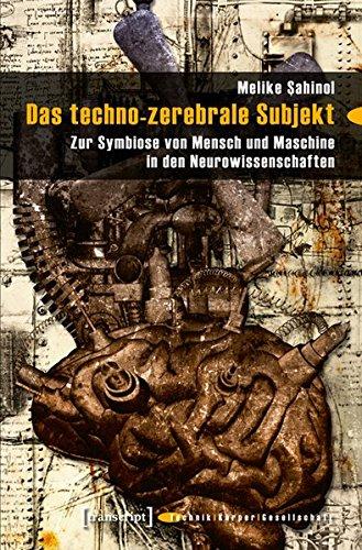 Das techno-zerebrale Subjekt: Zur Symbiose von Mensch und Maschine in den Neurowissenschaften (Technik - Körper - Gesellschaft)