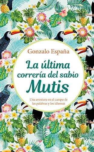 La última correría del sabio Mutis: Una aventura en el campo de las palabras y los idiomas por Gonzalo España