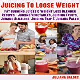 Juicing To Lose Weight: Fat Burning Juices & Weight Loss Blender Recipes Juice: Juicing Vegetables, Juicing Fruits, Juicing Alkaline, Juicing Raw & Juicing Paleo
