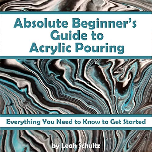Absolute Beginner's Guide to Acrylic Pouring: Everything You Need to Know to Get Started (English Edition) por Leah Schultz