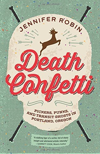 Death Confetti: Pickers, Punks, and Transit Ghosts in Portland, Oregon by Jennifer Robin (2016-06-14)