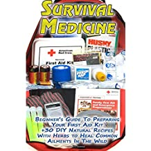Survival Medicine: Beginner's Guide To Preparing Your First Aid Kit + 30 DIY Natural Recipes With Herbs to Heal Common Ailments In The Wild: ... Medicine) (First Aid Kit, Herbal Medicine)