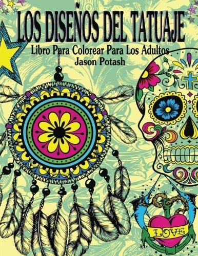 Los Disenos Del Tatuaje Libro Para Colorear Para Los Adultos (El alivio de tensión para adultos para colorear) por Jason Potash