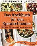Spiralschneider: Das Kochbuch mit 50 leichten und leckeren Rezepten - Gesund ernähren mit Low Carb, Paleo und glutenfreien Gerichten