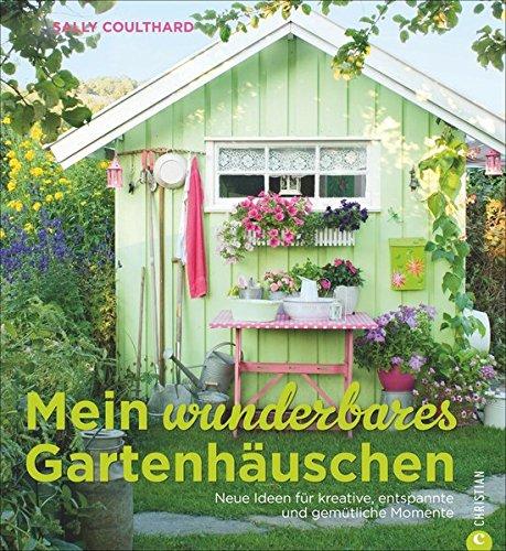 Mein wunderbares Gartenhäuschen: Neue Ideen für kreative, entspannte und gemütliche Momente –...
