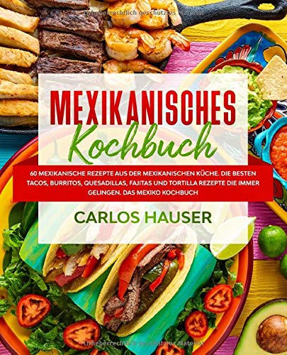 Mexikanisches Kochbuch: 60 mexikanische Rezepte aus der mexikanischen Küche. Die besten Tacos, Burritos, Quesadillas, Fajitas und Tortilla Rezepte die immer gelingen. Das Mexiko Kochbuch.