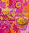 Indiens vegetarische Küche: 140 Originalrezepte aus allen Regionen