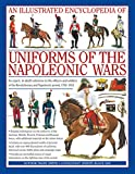 An Illustrated Encyclopedia of Uniforms of the Napoleonic Wars: Detailed Information on the Unifroms of the Austrian, British, French, Prussian and ... with Additional Material on the Minor Forces