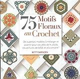 75 motifs floraux au crochet. De superbes modèles à mélanger et assortir pour vos jetés de lit, plaids, couvertures de bébé, et plus encore !