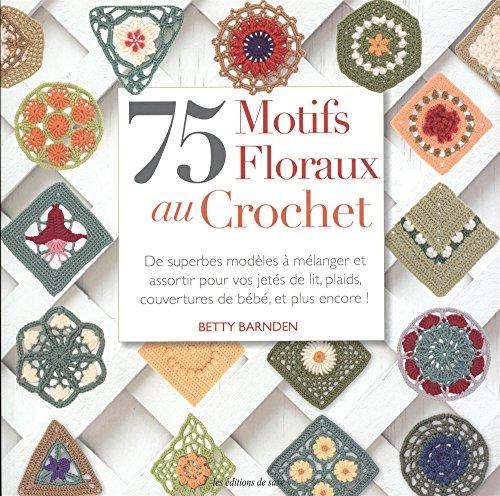 75 motifs floraux au crochet. De superbes modèles à mélanger et assortir pour vos jetés de lit, plaids, couvertures de bébé, et plus encore ! par Betty Barnden