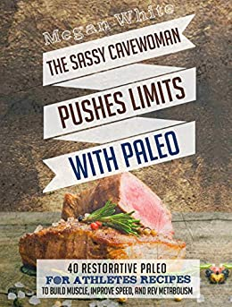 Paleo For Athletes: The Sassy Cavewoman Pushes Limits with Paleo: 40 Restorative Paleo for Athletes Recipes to Build Muscle, Improve Speed, and Rev Metabolism (English Edition) di [White, Megan]