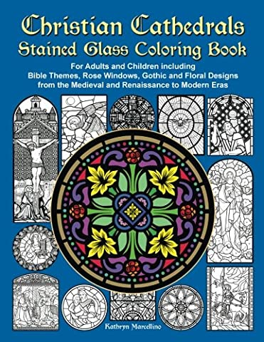 Christian Cathedrals Stained Glass Coloring Book: For Adults and Children including Bible Themes, Rose Windows, Gothic and Floral Designs from the Medieval and Renaissance to Modern