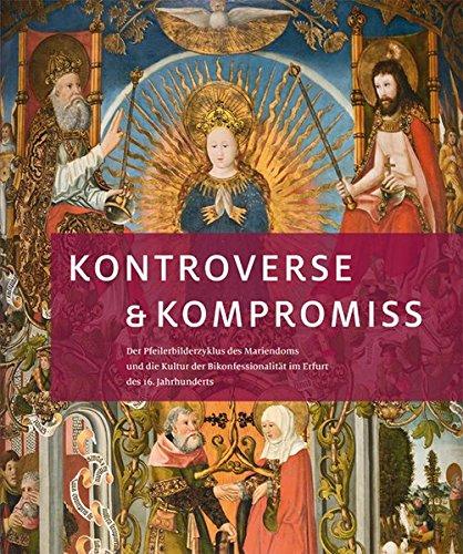 Kontroverse & Kompromiss: Der Pfeilerbilderzyklus des Mariendoms und die Kultur der Bikonfessionalität im Erfurt des 16. Jahrhunderts -