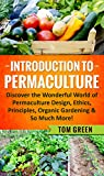 Permaculture: Introduction to Permaculture. Discover the Wonderful World of Permaculture Design, Ethics, Principle, Organic Gardening and So Much More