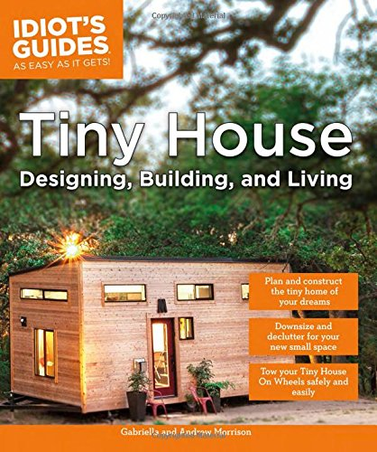 Tiny House Designing, Building, & Living (Idiot's Guides (Lifestyle))