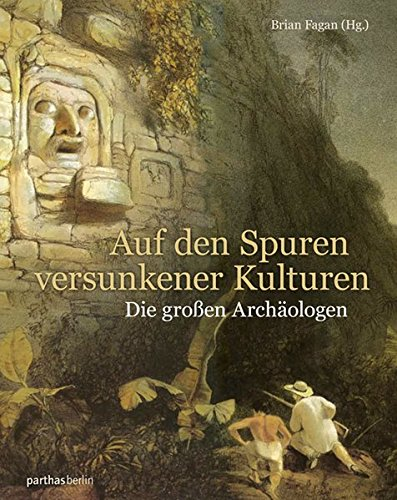 Auf den Spuren versunkener Kulturen: Die großen Archäologen