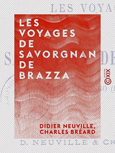 Les Voyages de Savorgnan de Brazza: Ogôoué et Congo, 1875-1882 par Charles Bréard