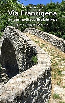 Via Francigena: Un cammino di straordinaria bellezza -  Il diario dal Passo della Cisa a Roma di [Giovannelli, Marco]