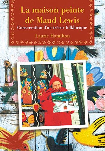 LA Maison Peinte De Maud Lewis: Conservation D'UN Tresor Folklorique par Laurie Hamilton