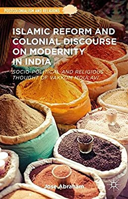 Islamic Reform and Colonial Discourse on Modernity in India: Socio-Political and Religious Thought of Vakkom Moulavi