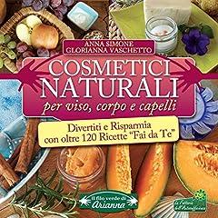 Idea Regalo - Cosmetici Naturali per Viso, Corpo e Capelli: Divertiti e risparmia con oltre 120 ricette