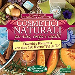 """Cosmetici Naturali per Viso, Corpo e Capelli: Divertiti e risparmia con oltre 120 ricette """"Fai da Te"""" di [Glorianna Vaschetto, Anna Simone]"""