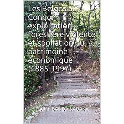 Les Belges au Congo: exploitation forestière violente et spoliation du patrimoine économique (1885-1997)