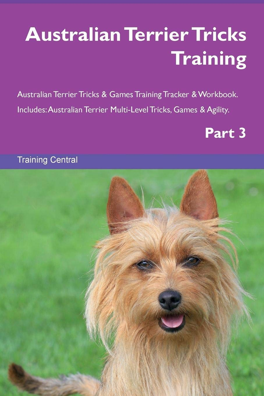 Australian Terrier Tricks Training Australian Terrier Tricks & Games Training Tracker & Workbook.  Includes: Australian Terrier Multi-Level Tricks, Games & Agility. Part 3