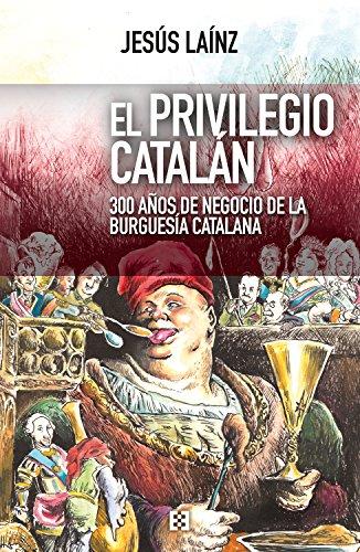 El privilegio catalán: 300 años de negocio de la burguesía catalana (Nuevo Ensayo nº 29) por Jesús Laínz