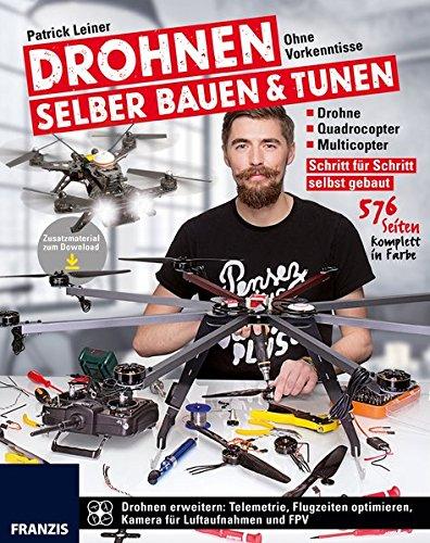 Drohnen selber bauen & tunen: Ohne Vorkenntnisse: Drohne, Quadrocopter, Multicopter: Schritt für Schritt selbst gebaut.