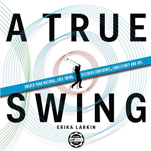 A True Swing: Unlock your natural, free swing. Discover confidence, consistency and joy. por Erika Larkin