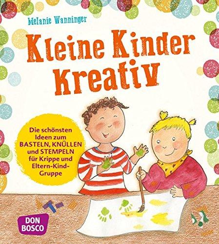 Kleine Kinder kreativ: Die schönsten Ideen zum Basteln, Knüllen und Stempeln für Krippe und Eltern-Kind-Gruppe
