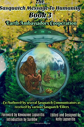 The Sasquatch Message to Humanity Book 3: Earth Ambassadors Cooperation: Volume 3