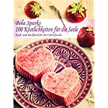 100 Köstlichkeiten für die Seele: Koch- und Backbuch für die Lebensfreude